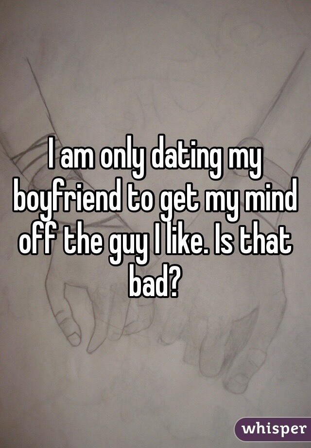I am only dating my boyfriend to get my mind off the guy I like. Is that bad?