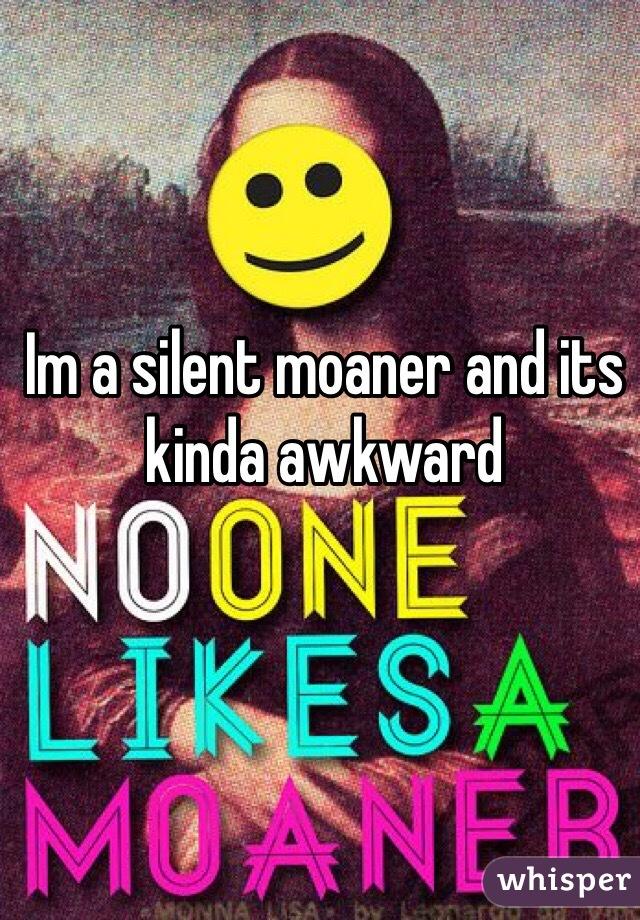 Im a silent moaner and its kinda awkward
