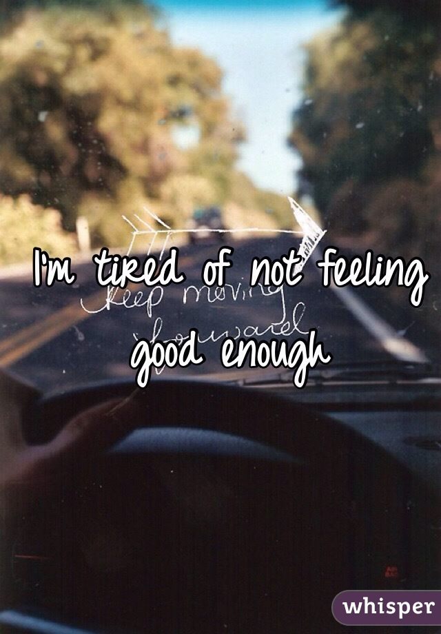 I'm tired of not feeling good enough