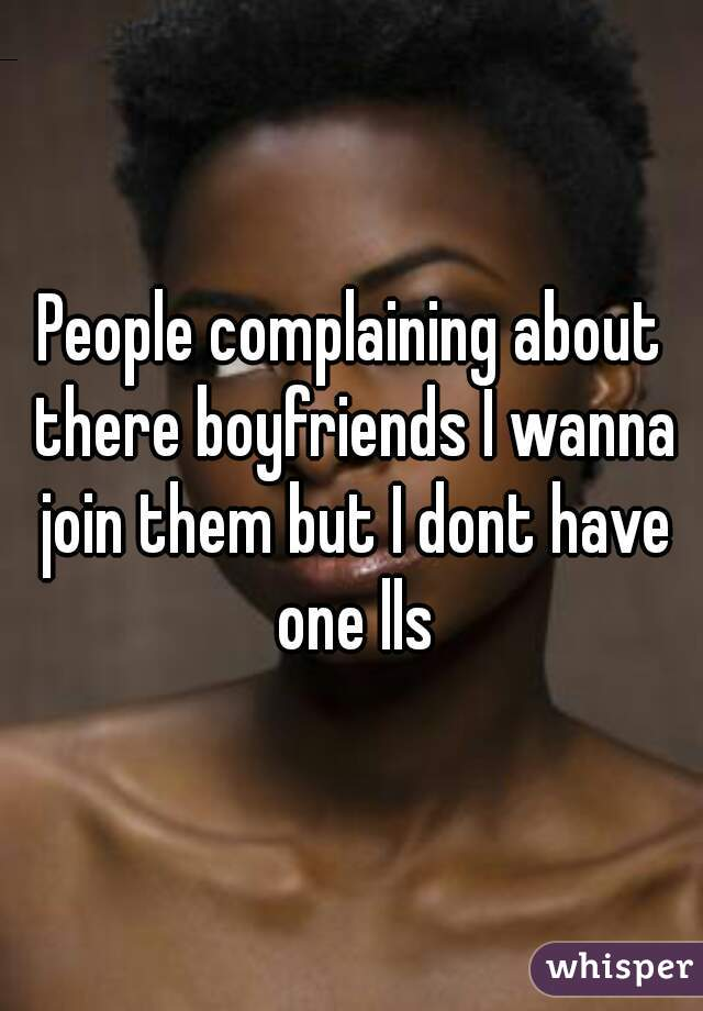 People complaining about there boyfriends I wanna join them but I dont have one lls