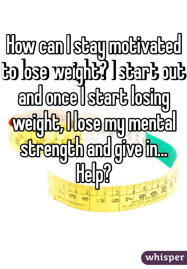 How can I stay motivated to lose weight? I start out and once I start losing weight, I lose my mental strength and give in... Help?