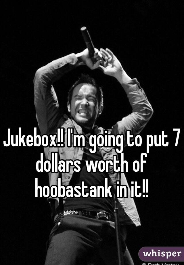 Jukebox!! I'm going to put 7 dollars worth of hoobastank in it!!