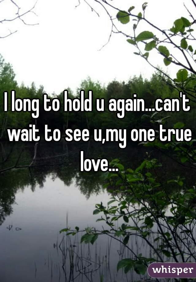 I long to hold u again...can't wait to see u,my one true love...