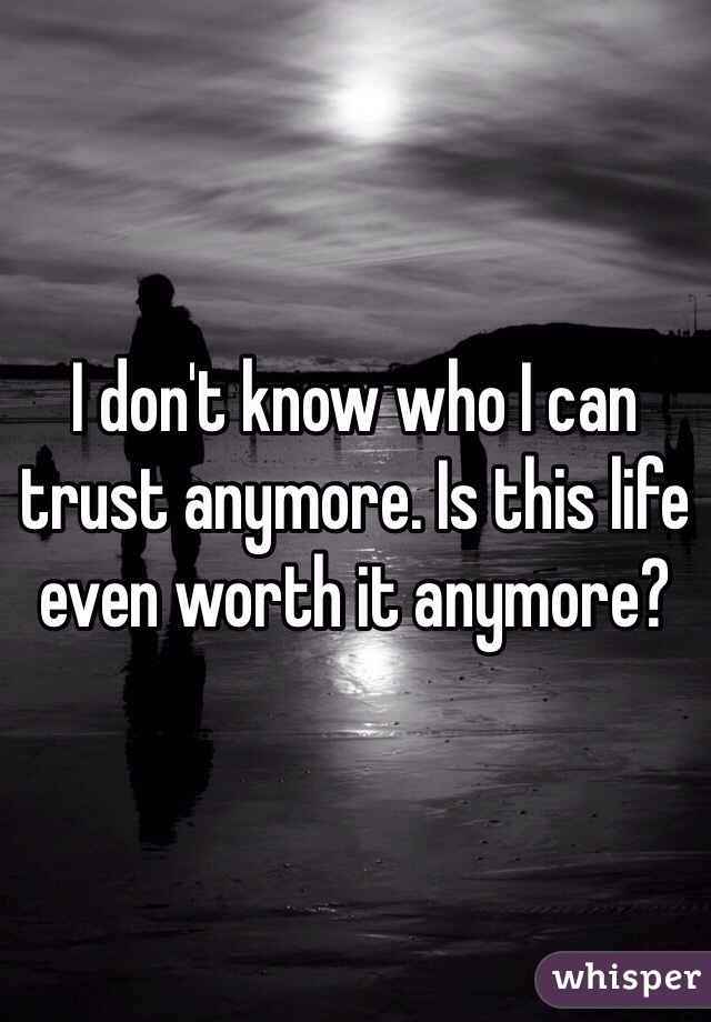 I don't know who I can trust anymore. Is this life even worth it anymore?