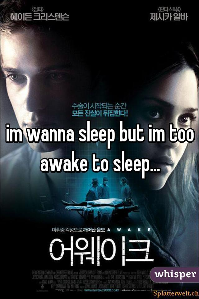 im wanna sleep but im too awake to sleep...