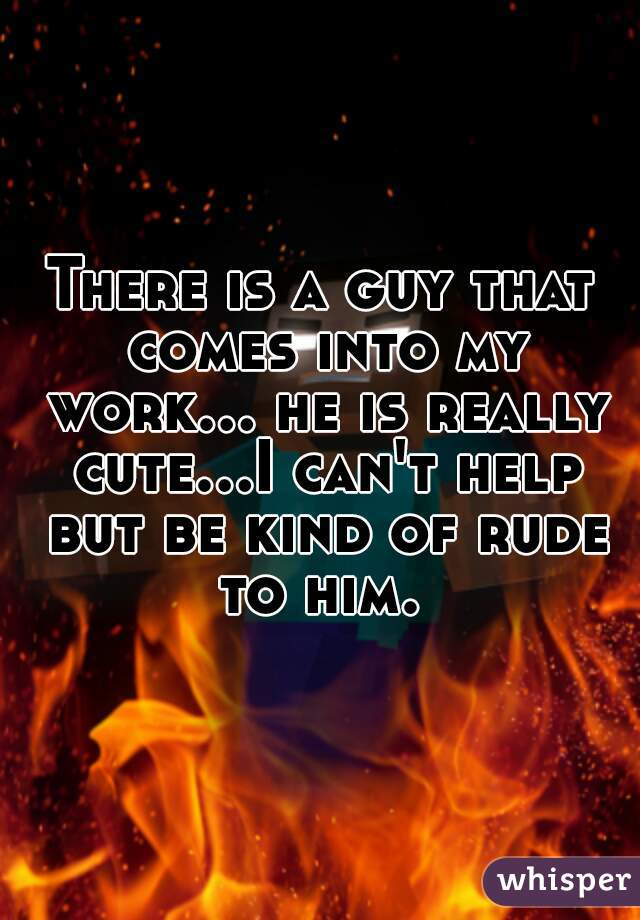 There is a guy that comes into my work... he is really cute...I can't help but be kind of rude to him.