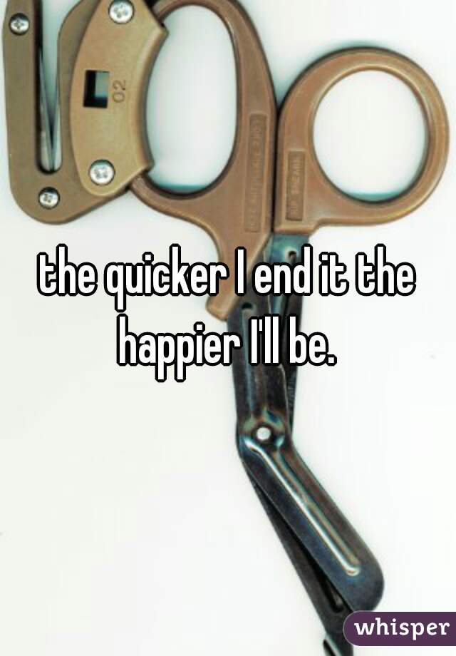 the quicker I end it the happier I'll be.