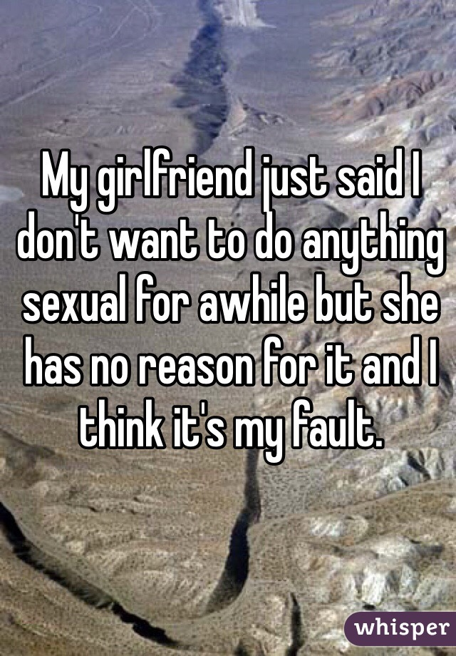 My girlfriend just said I don't want to do anything sexual for awhile but she has no reason for it and I think it's my fault.