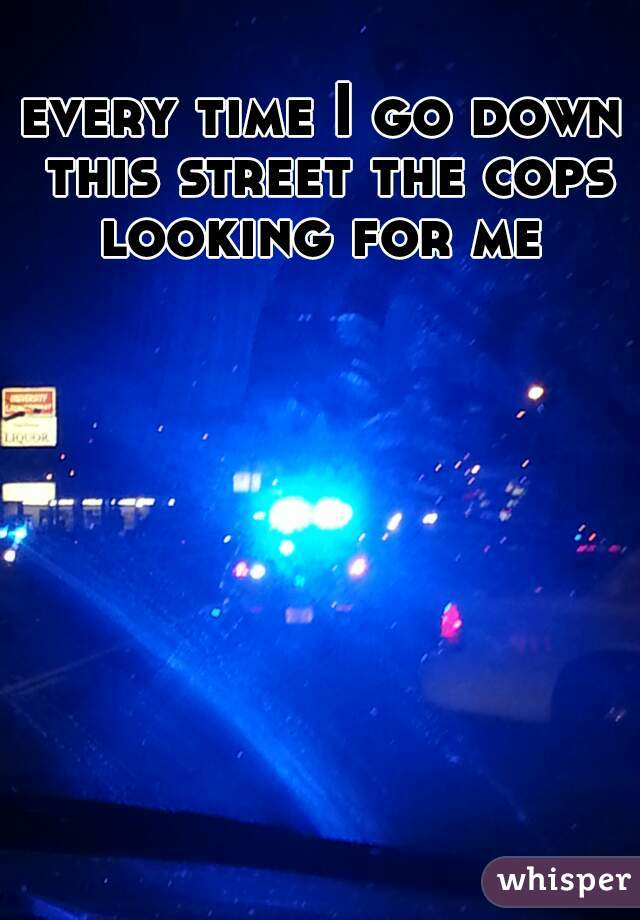 every time I go down this street the cops looking for me