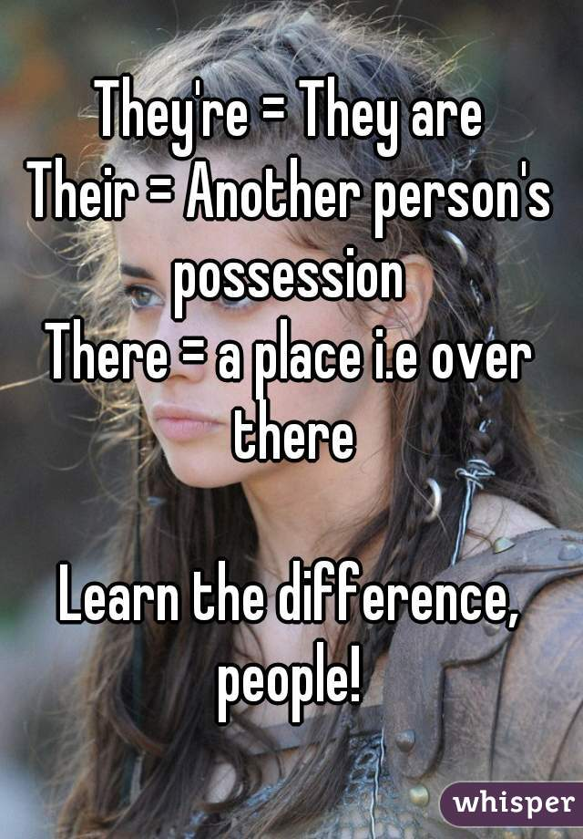 They're = They are Their = Another person's possession  There = a place i.e over there  Learn the difference, people!