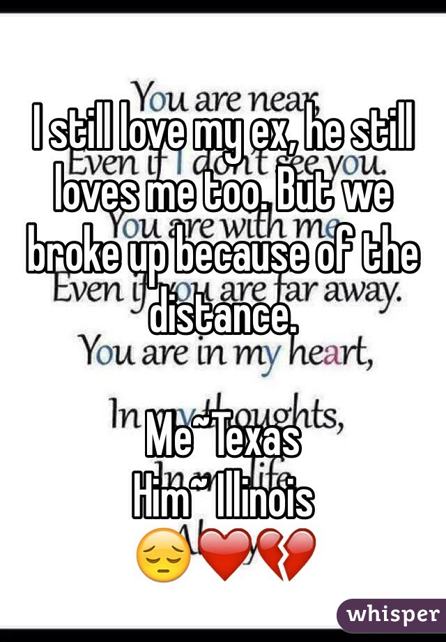 I still love my ex, he still loves me too. But we broke up because of the distance.  Me~Texas  Him~ Illinois  😔❤️💔