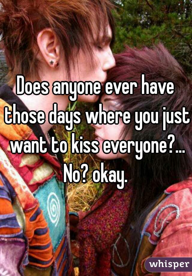 Does anyone ever have those days where you just want to kiss everyone?... No? okay.