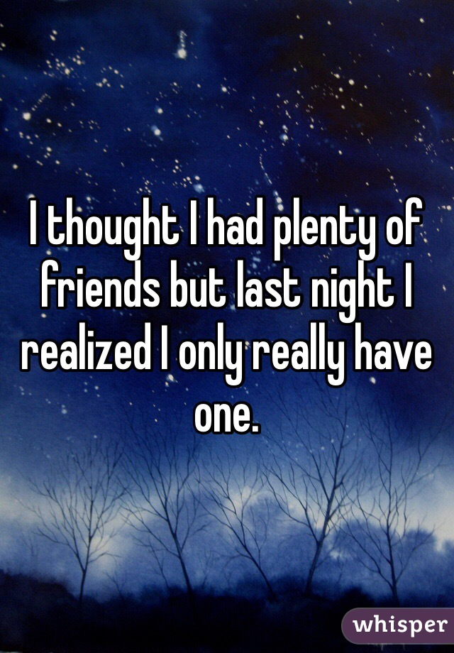 I thought I had plenty of friends but last night I realized I only really have one.