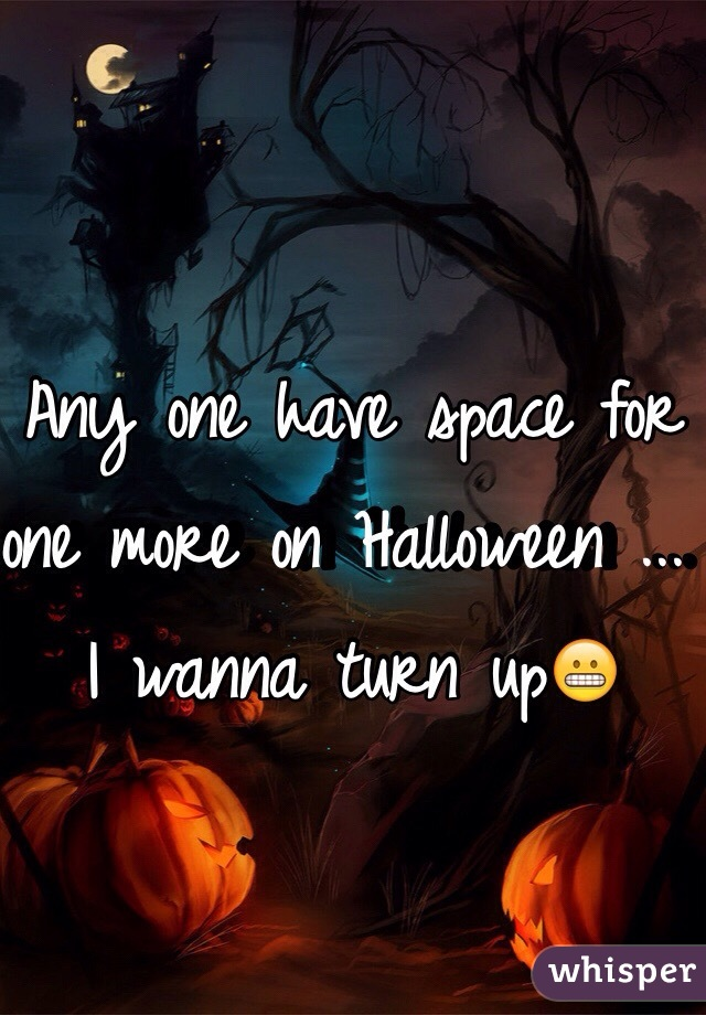 Any one have space for one more on Halloween ... I wanna turn up😬