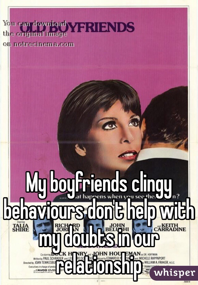 My boyfriends clingy behaviours don't help with my doubts in our relationship