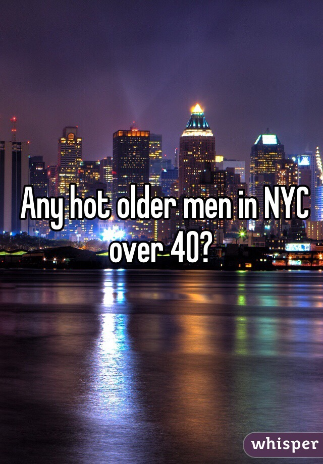 Any hot older men in NYC over 40?