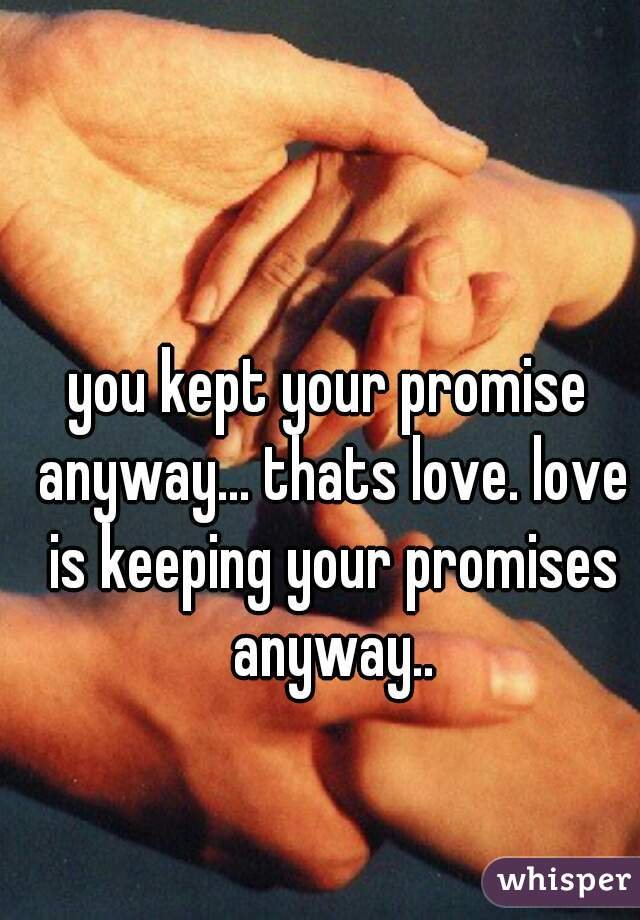 you kept your promise anyway... thats love. love is keeping your promises anyway..
