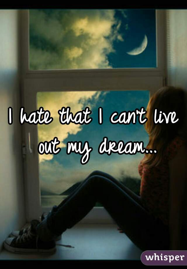 I hate that I can't live out my dream...