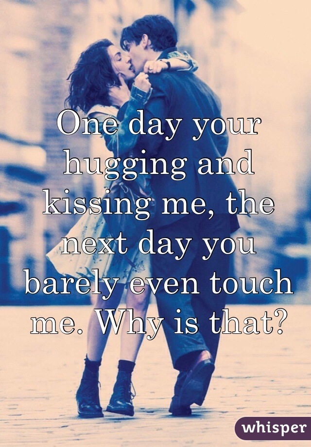 One day your hugging and kissing me, the next day you barely even touch me. Why is that?