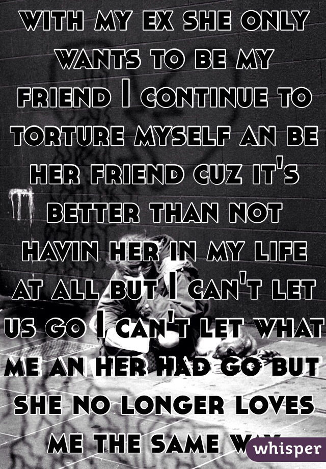 I am madly in love with my ex she only wants to be my friend I continue to torture myself an be her friend cuz it's better than not havin her in my life at all but I can't let us go I can't let what me an her had go but she no longer loves me the same way