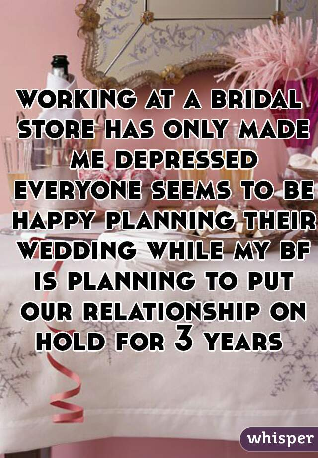 working at a bridal store has only made me depressed everyone seems to be happy planning their wedding while my bf is planning to put our relationship on hold for 3 years
