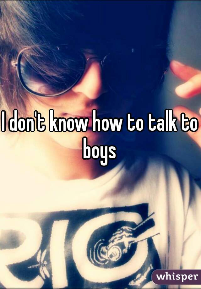 I don't know how to talk to boys