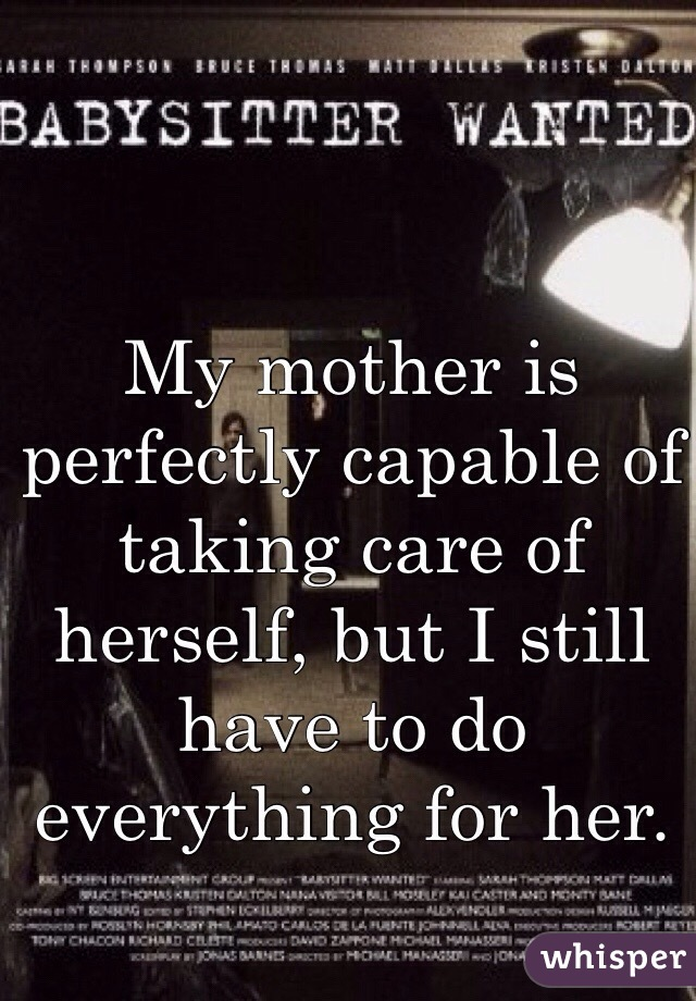 My mother is perfectly capable of taking care of herself, but I still have to do everything for her.