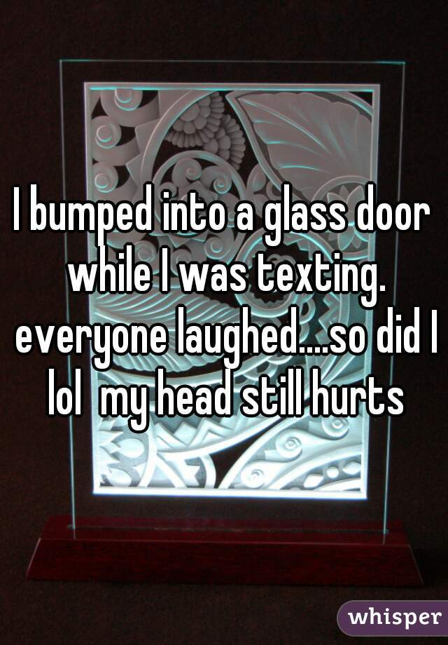 I bumped into a glass door while I was texting. everyone laughed....so did I lol  my head still hurts