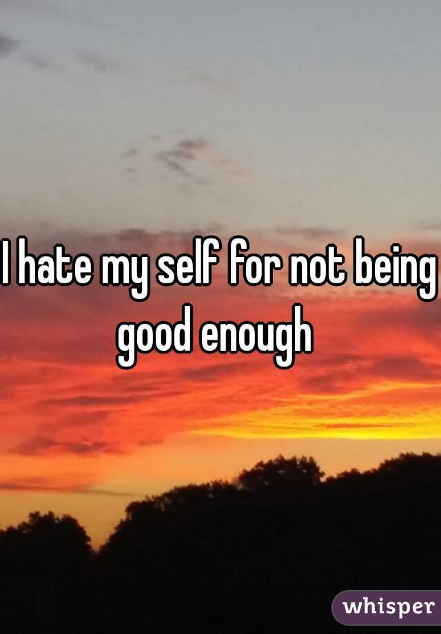 I hate my self for not being good enough