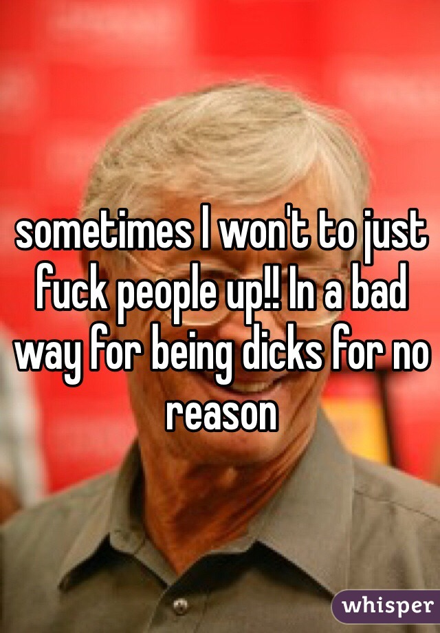 sometimes I won't to just fuck people up!! In a bad way for being dicks for no reason