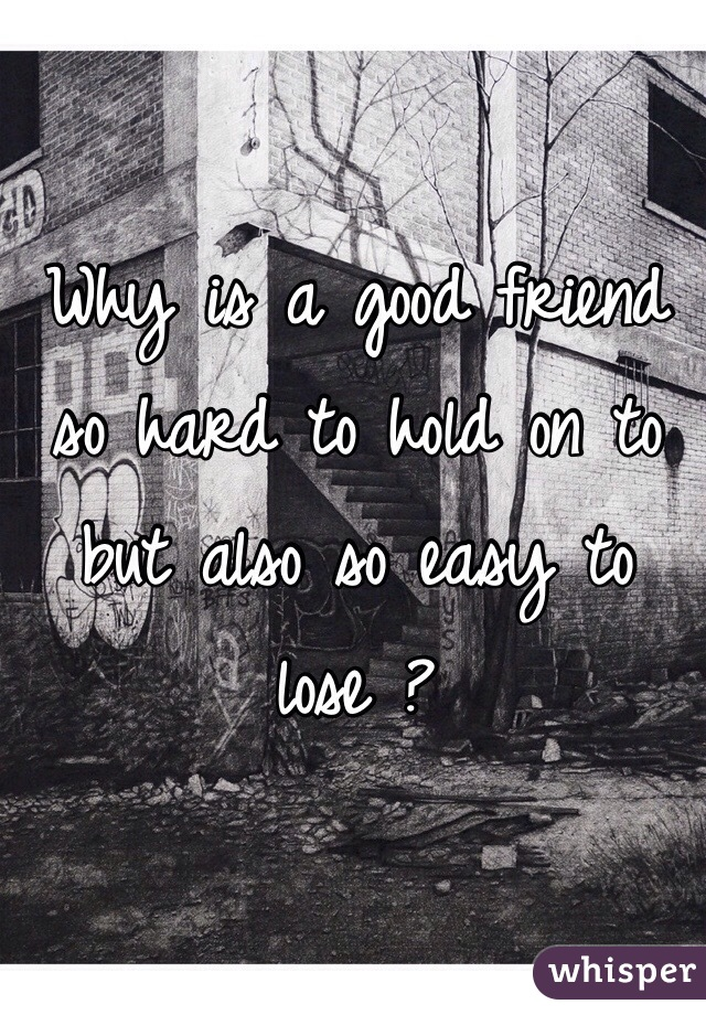 Why is a good friend so hard to hold on to but also so easy to lose ?