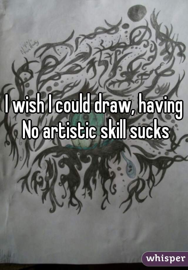 I wish I could draw, having  No artistic skill sucks