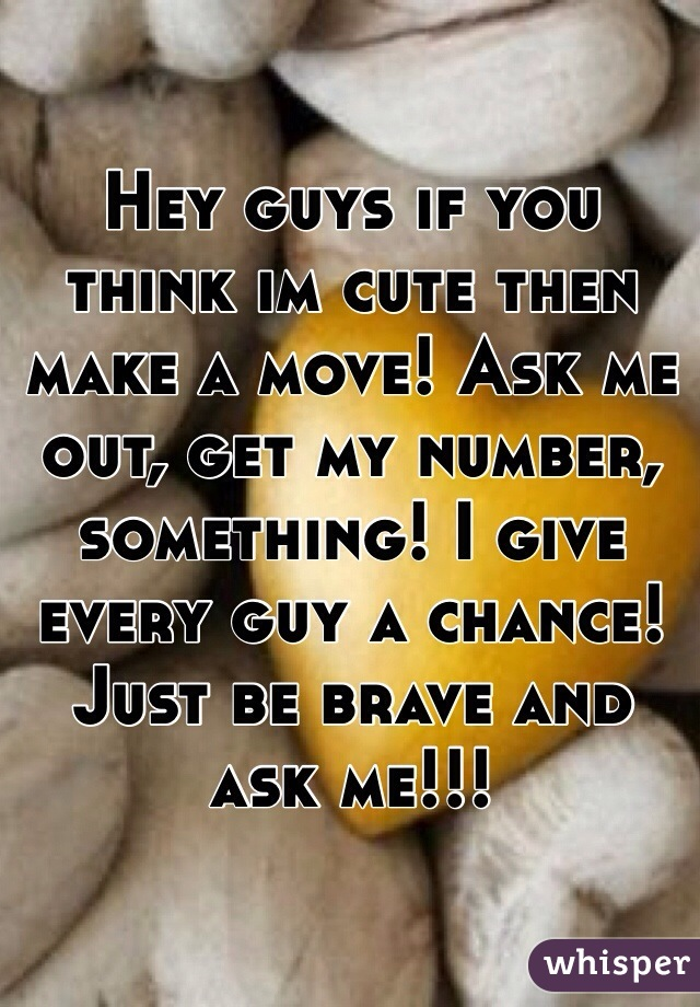 Hey guys if you think im cute then make a move! Ask me out, get my number, something! I give every guy a chance! Just be brave and ask me!!!