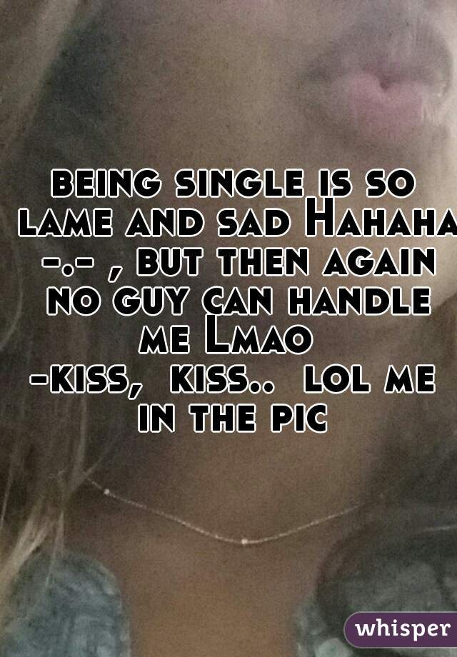 being single is so lame and sad Hahaha -.- , but then again no guy can handle me Lmao     -kiss,  kiss..  lol me in the pic
