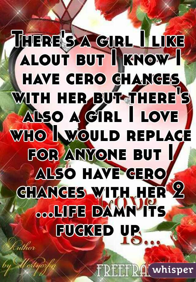 There's a girl I like alout but I know I have cero chances with her but there's also a girl I love who I would replace for anyone but I also have cero chances with her 2 ...life damn its fucked up