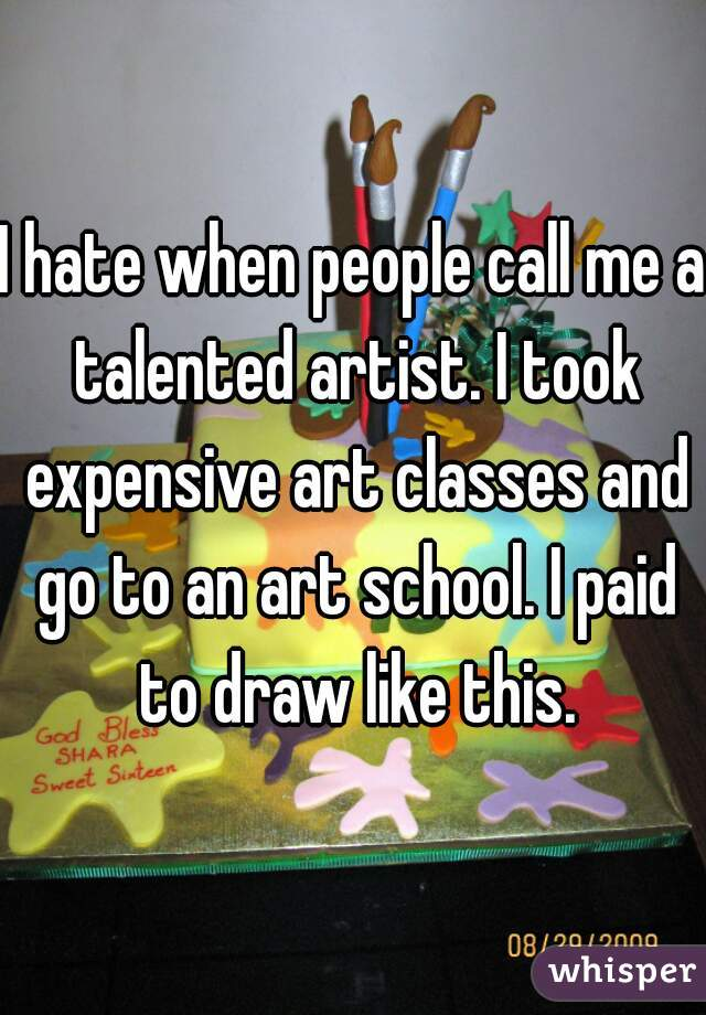 I hate when people call me a talented artist. I took expensive art classes and go to an art school. I paid to draw like this.