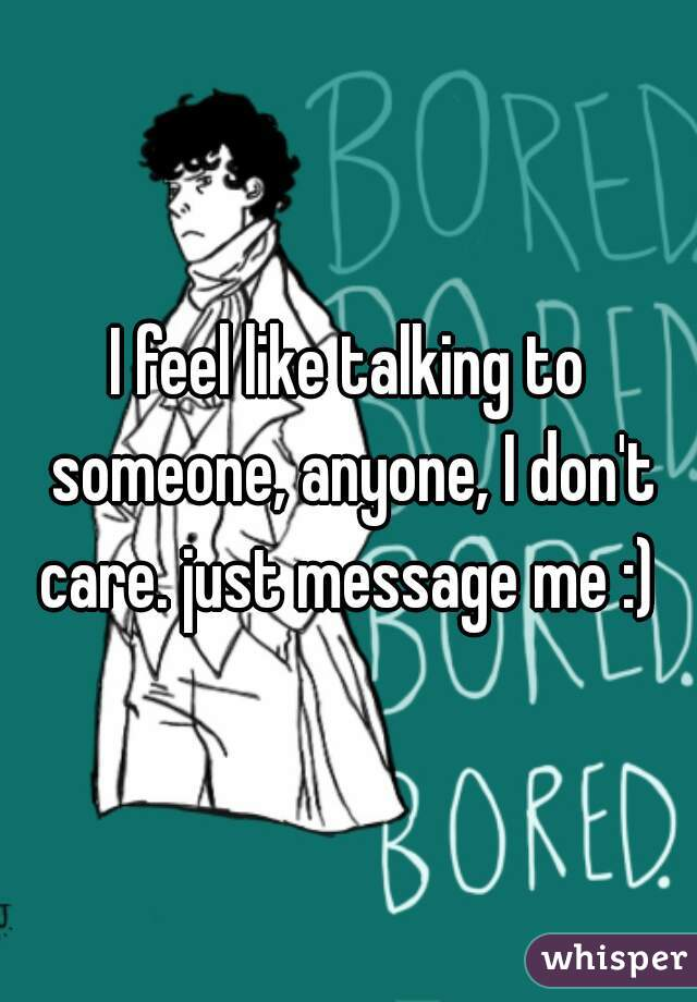 I feel like talking to someone, anyone, I don't care. just message me :)