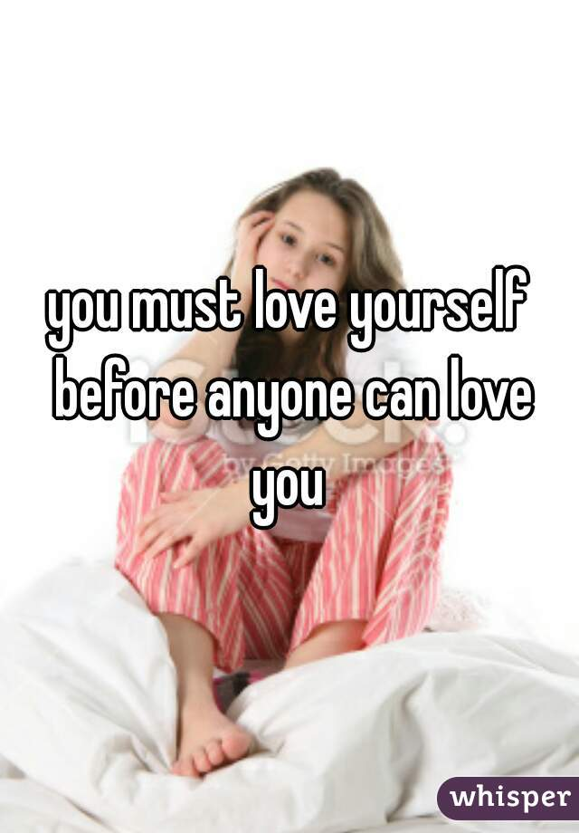 you must love yourself before anyone can love you
