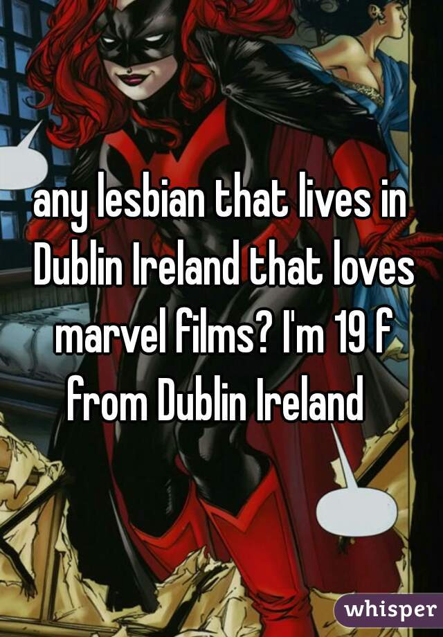 any lesbian that lives in Dublin Ireland that loves marvel films? I'm 19 f from Dublin Ireland
