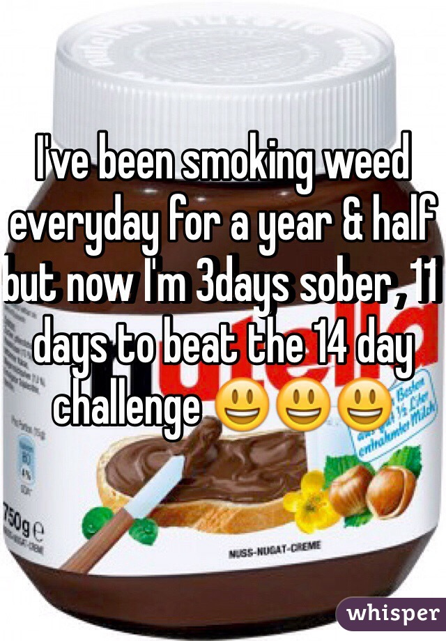 I've been smoking weed everyday for a year & half but now I'm 3days sober, 11 days to beat the 14 day challenge 😃😃😃