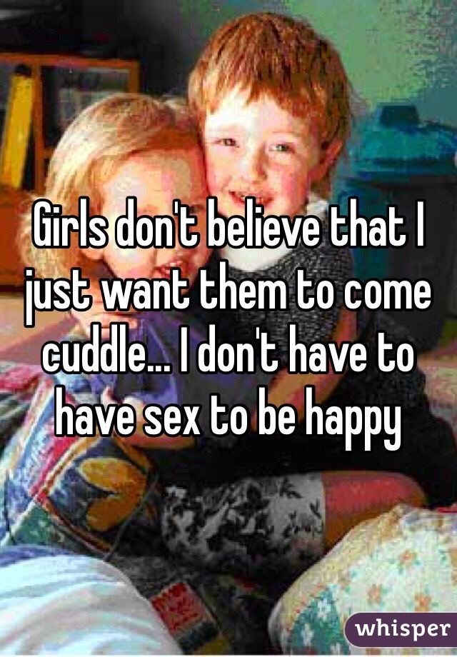 Girls don't believe that I just want them to come cuddle... I don't have to have sex to be happy
