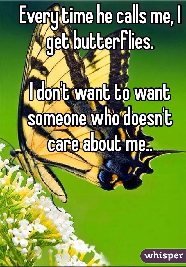 Every time he calls me, I get butterflies.   I don't want to want someone who doesn't care about me..
