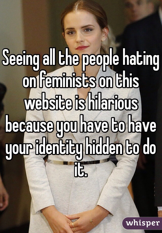 Seeing all the people hating on feminists on this website is hilarious because you have to have your identity hidden to do it.