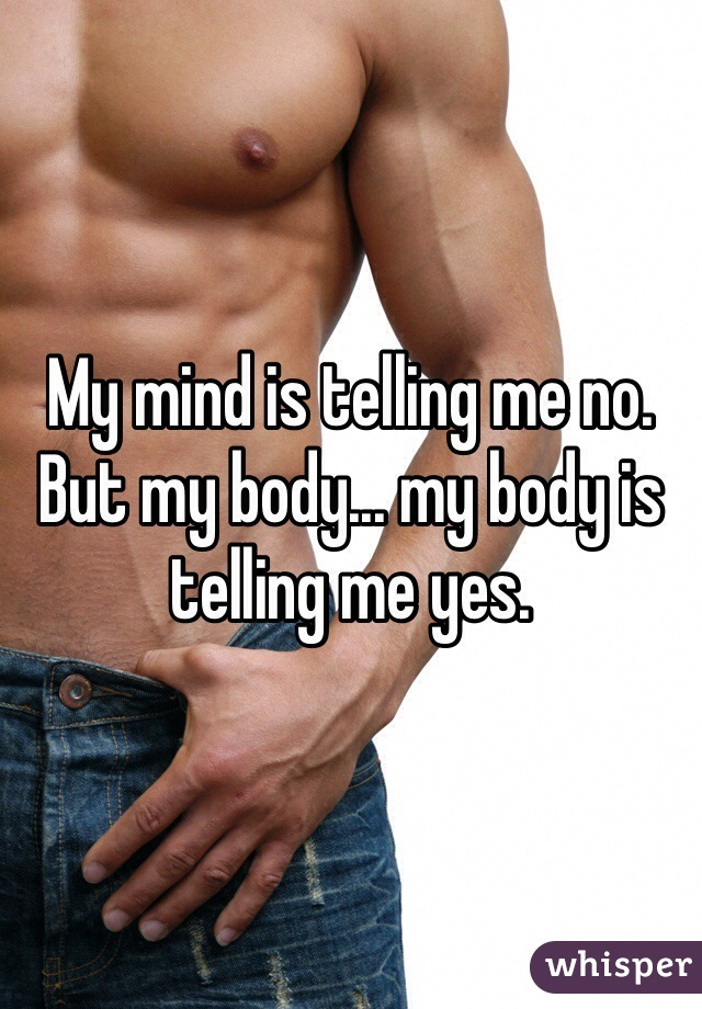 My mind is telling me no. But my body... my body is telling me yes.