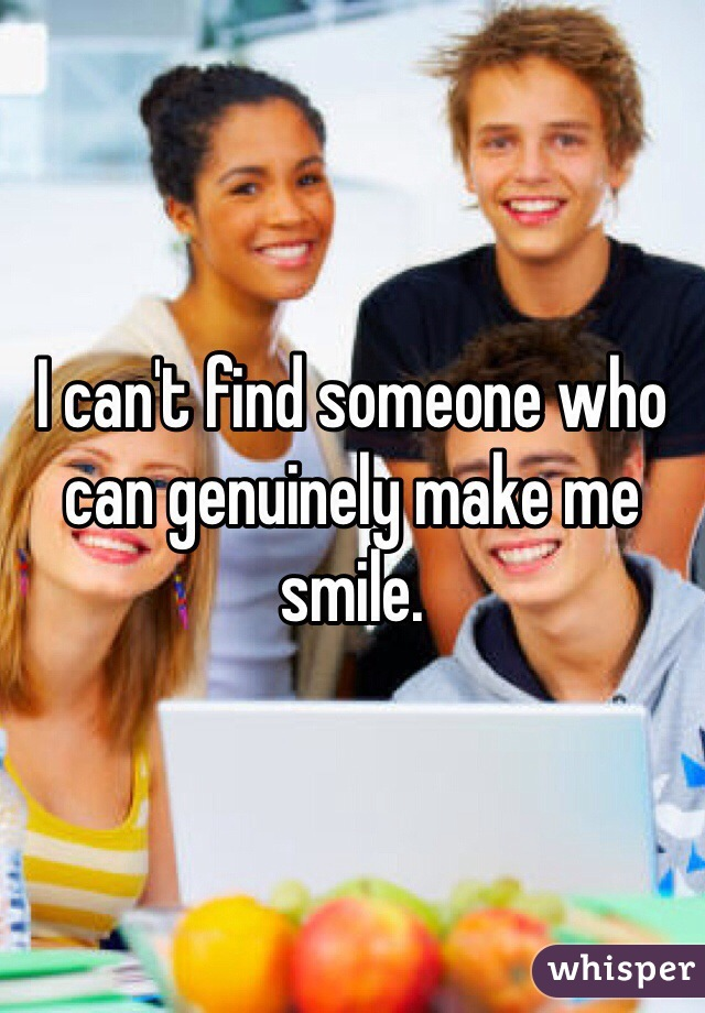 I can't find someone who can genuinely make me smile.