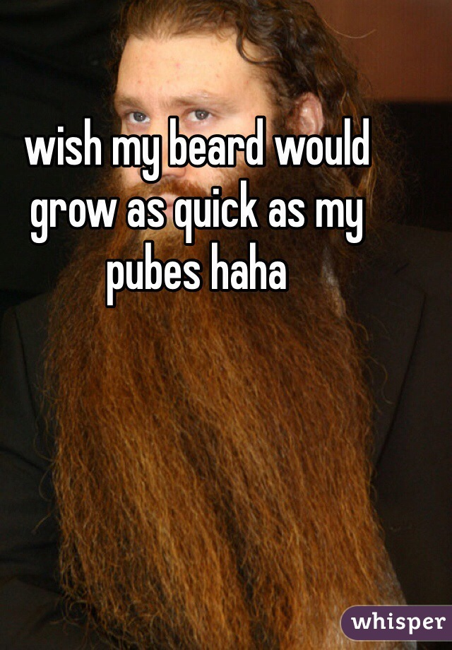 wish my beard would grow as quick as my pubes haha