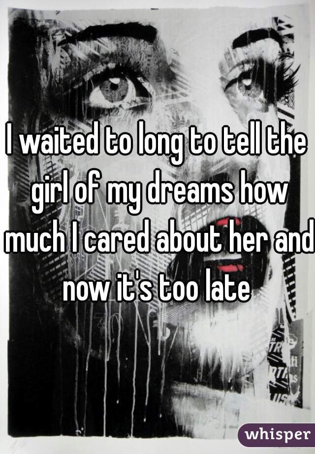 I waited to long to tell the girl of my dreams how much I cared about her and now it's too late