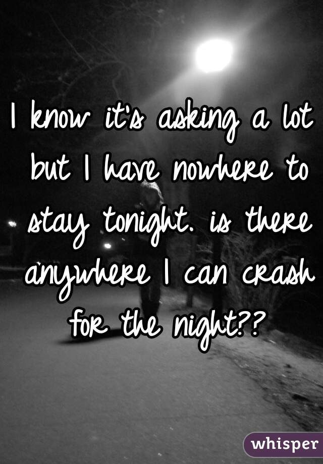I know it's asking a lot but I have nowhere to stay tonight. is there anywhere I can crash for the night??
