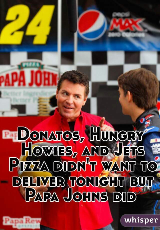 Donatos, Hungry Howies, and Jets Pizza didn't want to deliver tonight but Papa Johns did