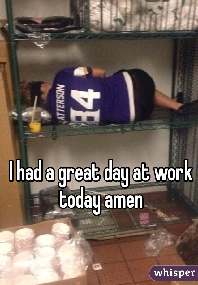 I had a great day at work today amen